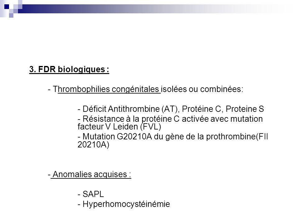 3. FDR biologiques : - Thrombophilies congénitales isolées ou combinées: - Déficit Antithrombine (AT), Protéine C, Proteine S.