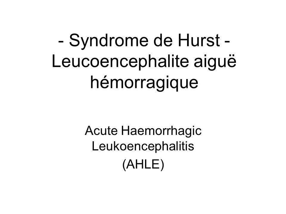 - Syndrome de Hurst - Leucoencephalite aiguë hémorragique