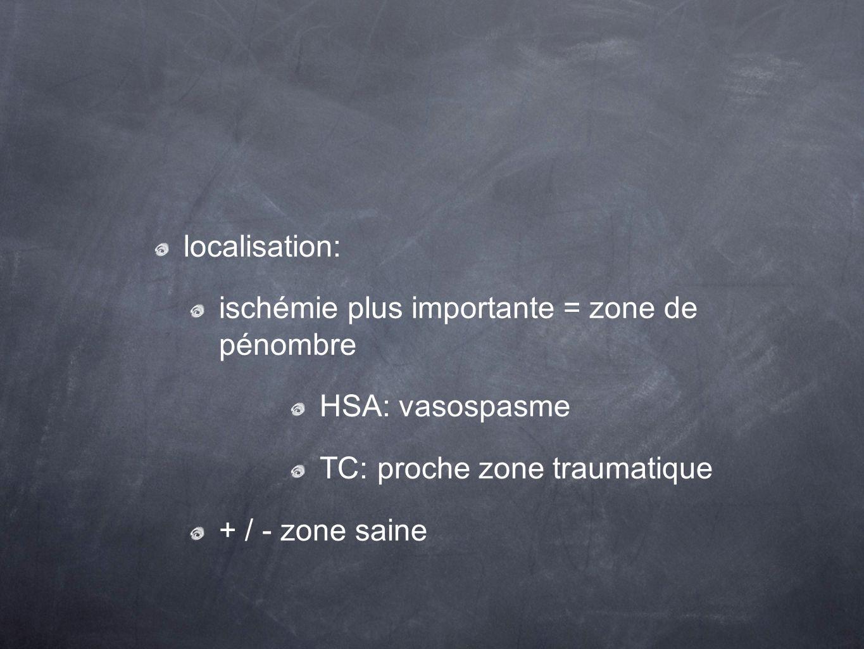 localisation: ischémie plus importante = zone de pénombre. HSA: vasospasme. TC: proche zone traumatique.