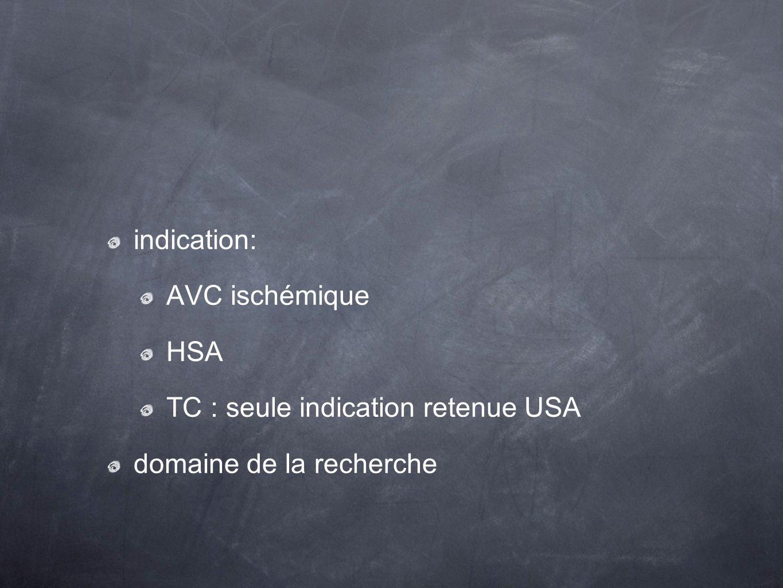 indication: AVC ischémique HSA TC : seule indication retenue USA domaine de la recherche