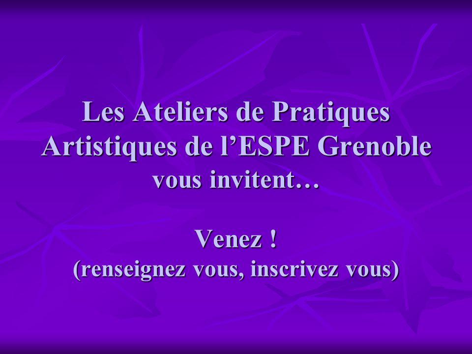 Les Ateliers de Pratiques Artistiques de l'ESPE Grenoble vous invitent… Venez .