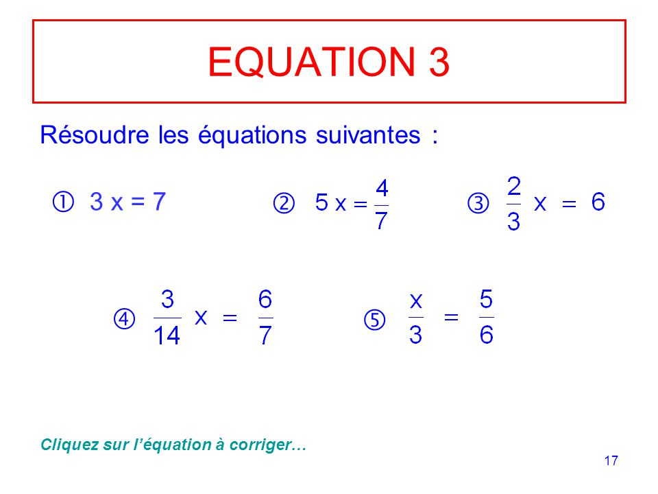 EQUATION 3      Résoudre les équations suivantes : 3 x = 7