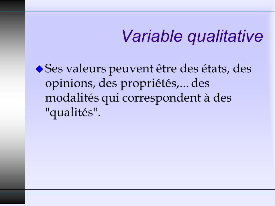 Variable qualitative Ses valeurs peuvent être des états, des opinions, des propriétés,...