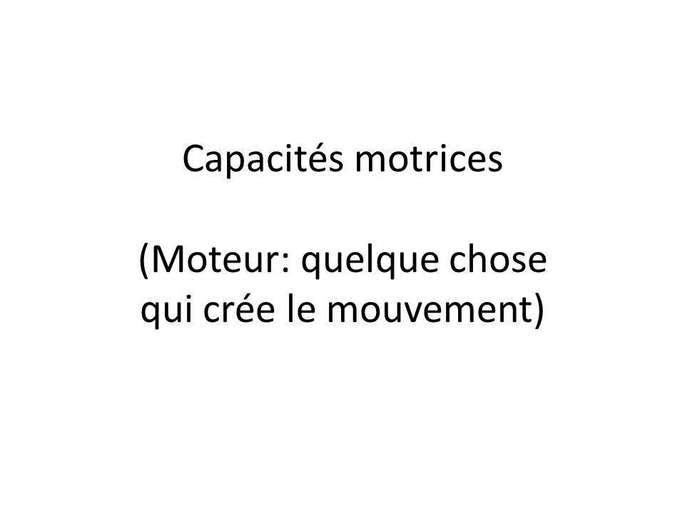 Capacités motrices (Moteur: quelque chose qui crée le mouvement)