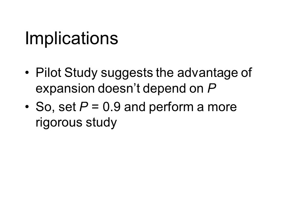 Implications Pilot Study suggests the advantage of expansion doesn't depend on P. So, set P = 0.9 and perform a more rigorous study.