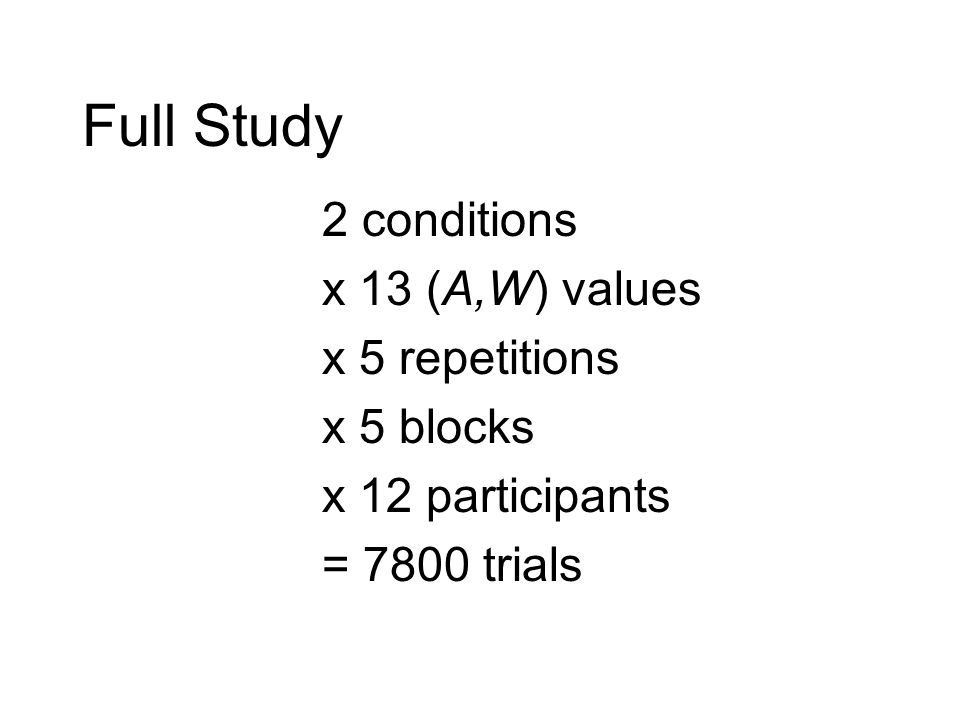 Full Study 2 conditions x 13 (A,W) values x 5 repetitions x 5 blocks