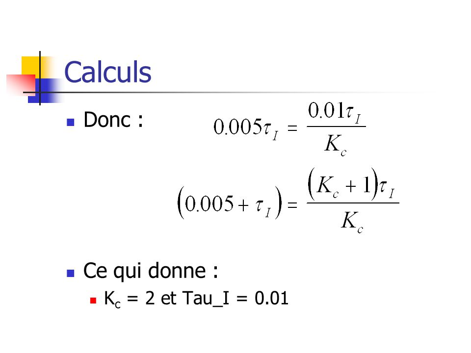 Calculs Donc : Ce qui donne : Kc = 2 et Tau_I = 0.01