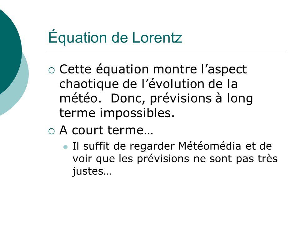 Équation de Lorentz Cette équation montre l'aspect chaotique de l'évolution de la météo. Donc, prévisions à long terme impossibles.
