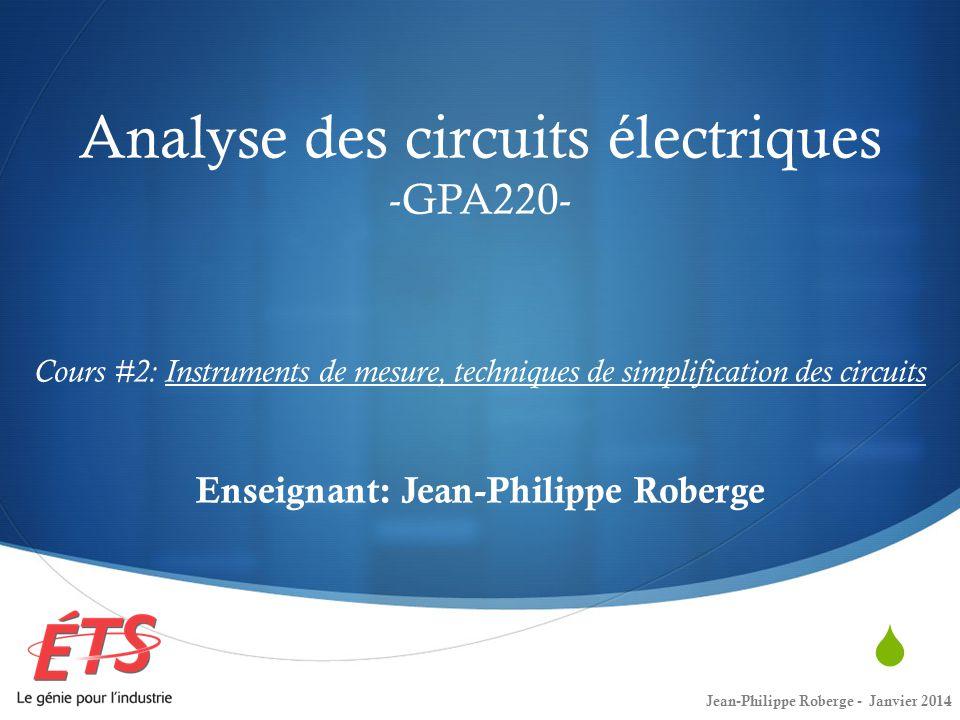 Analyse des circuits électriques -GPA220- Cours #2: Instruments de mesure, techniques de simplification des circuits Enseignant: Jean-Philippe Roberge