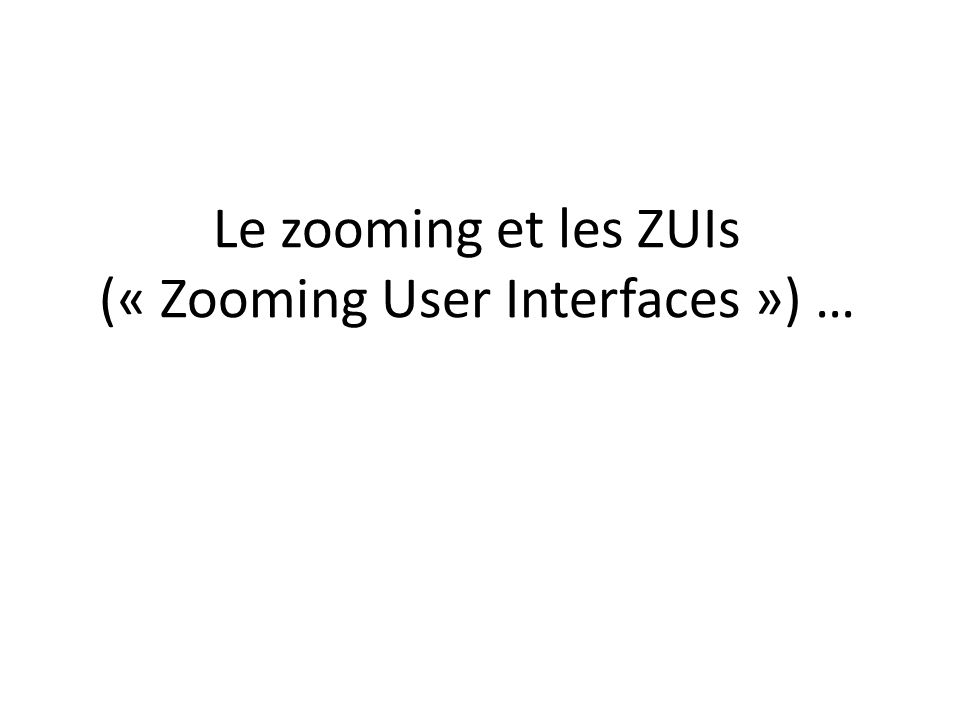 Le zooming et les ZUIs (« Zooming User Interfaces ») …