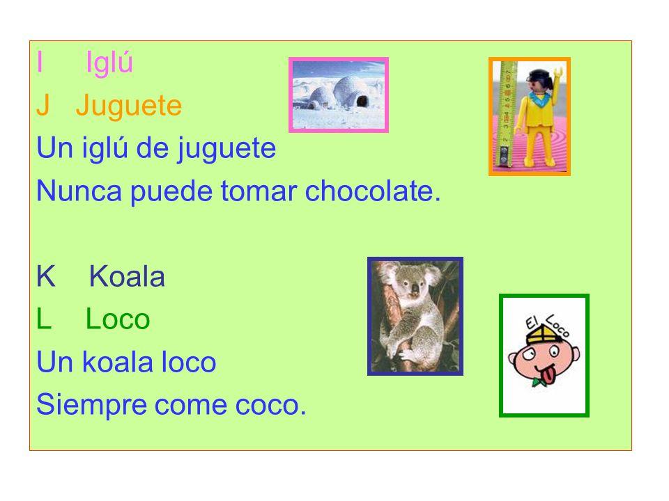 I IglúJ Juguete. Un iglú de juguete. Nunca puede tomar chocolate. K Koala. L Loco. Un koala loco.