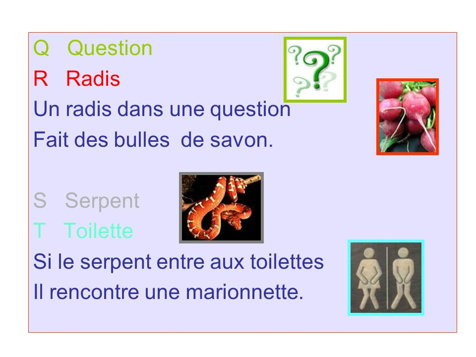 Q Question R Radis. Un radis dans une question. Fait des bulles de savon. S Serpent. T Toilette.