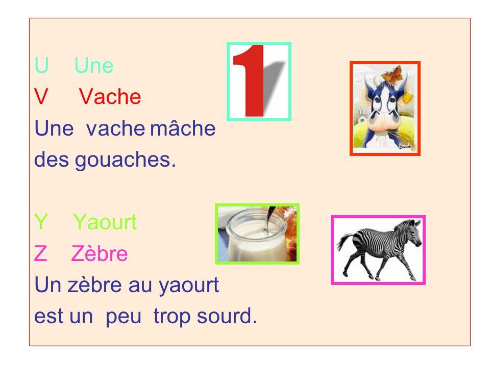 U Une V Vache. Une vache mâche. des gouaches. Y Yaourt. Z Zèbre. Un zèbre au yaourt.