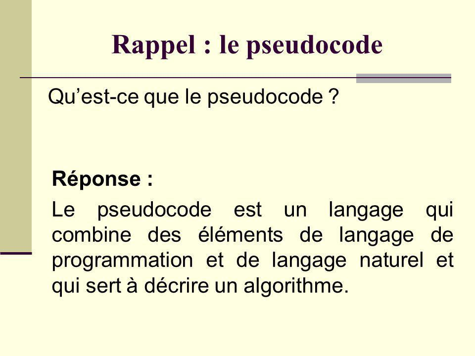 Rappel : le pseudocode Qu'est-ce que le pseudocode Réponse :
