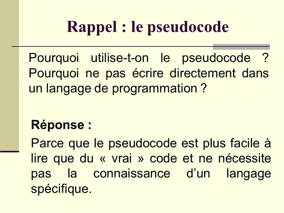 Rappel : le pseudocode Pourquoi utilise-t-on le pseudocode Pourquoi ne pas écrire directement dans un langage de programmation