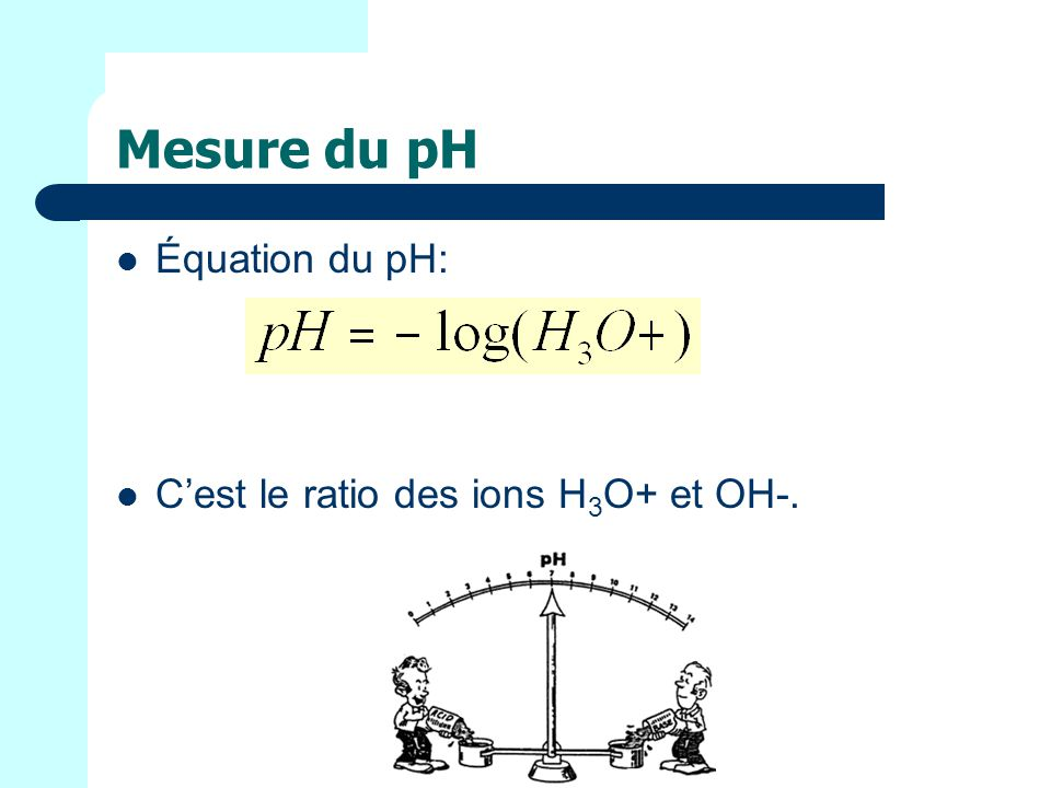 Mesure du pH Équation du pH: C'est le ratio des ions H3O+ et OH-.