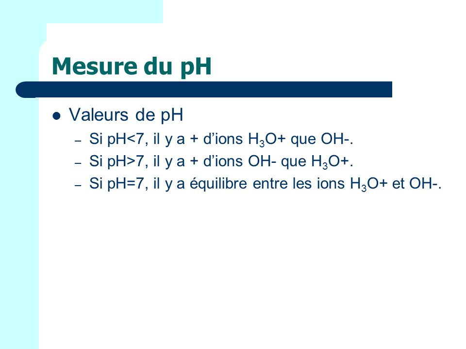Mesure du pH Valeurs de pH Si pH<7, il y a + d'ions H3O+ que OH-.