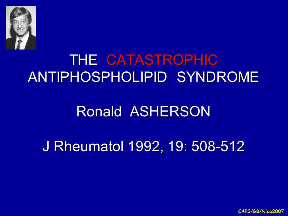 THE CATASTROPHIC ANTIPHOSPHOLIPID SYNDROME Ronald ASHERSON J Rheumatol 1992, 19: 508-512