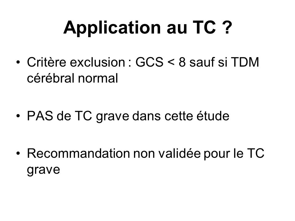 Application au TC Critère exclusion : GCS < 8 sauf si TDM cérébral normal. PAS de TC grave dans cette étude.