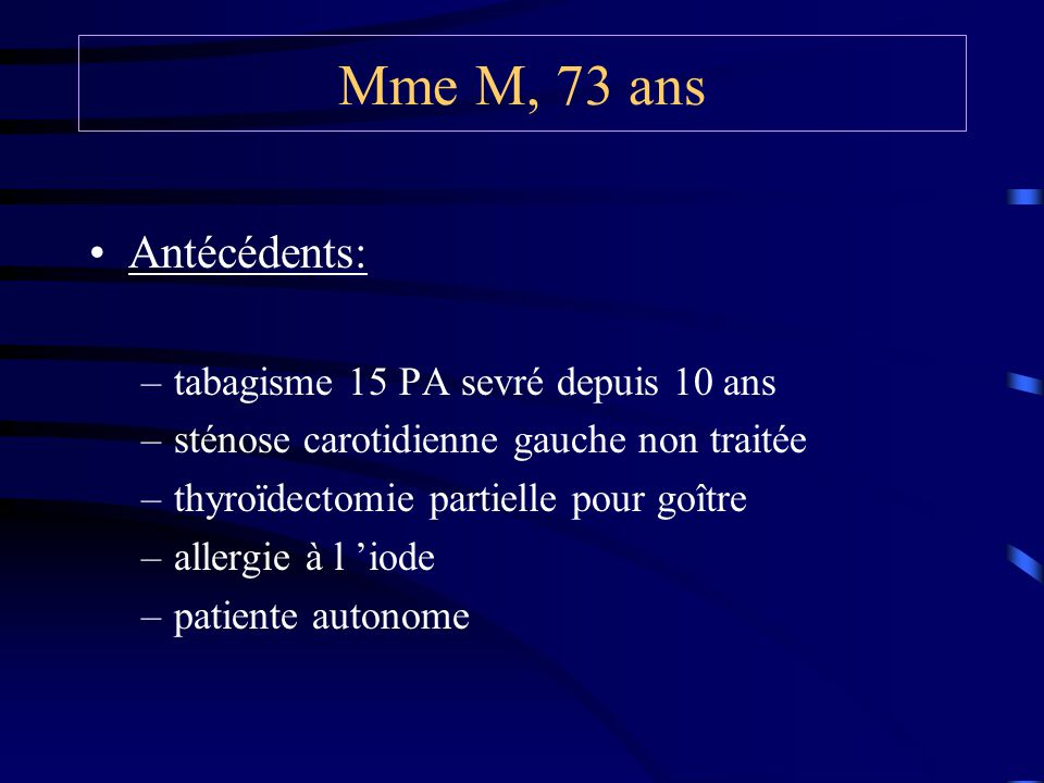 Mme M, 73 ans Antécédents: tabagisme 15 PA sevré depuis 10 ans