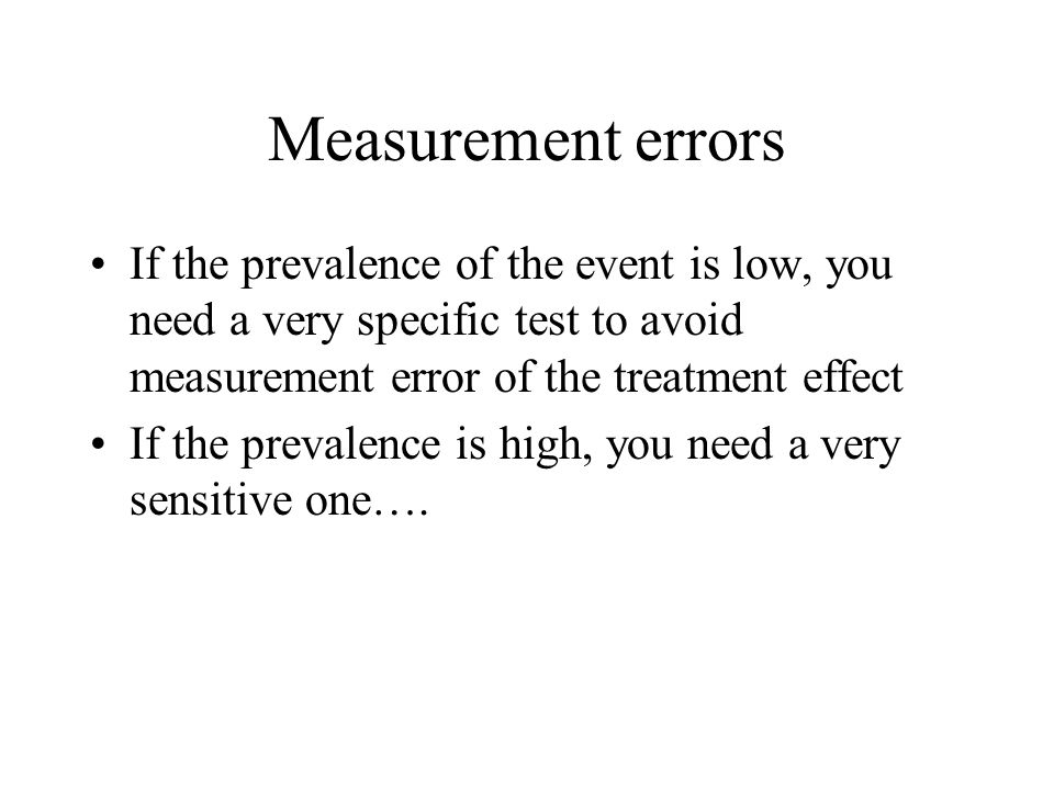 Measurement errors If the prevalence of the event is low, you need a very specific test to avoid measurement error of the treatment effect.