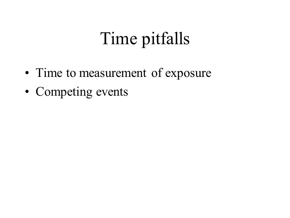 Time pitfalls Time to measurement of exposure Competing events