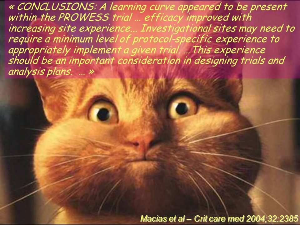 « CONCLUSIONS: A learning curve appeared to be present within the PROWESS trial … efficacy improved with increasing site experience... Investigational sites may need to require a minimum level of protocol-specific experience to appropriately implement a given trial. …This experience should be an important consideration in designing trials and analysis plans. … »