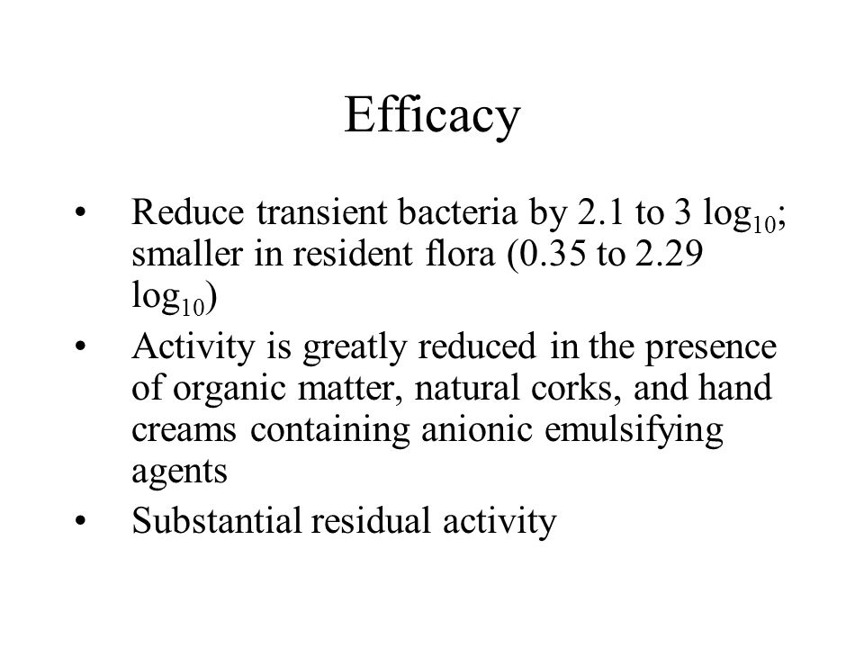 Efficacy Reduce transient bacteria by 2.1 to 3 log10; smaller in resident flora (0.35 to 2.29 log10)