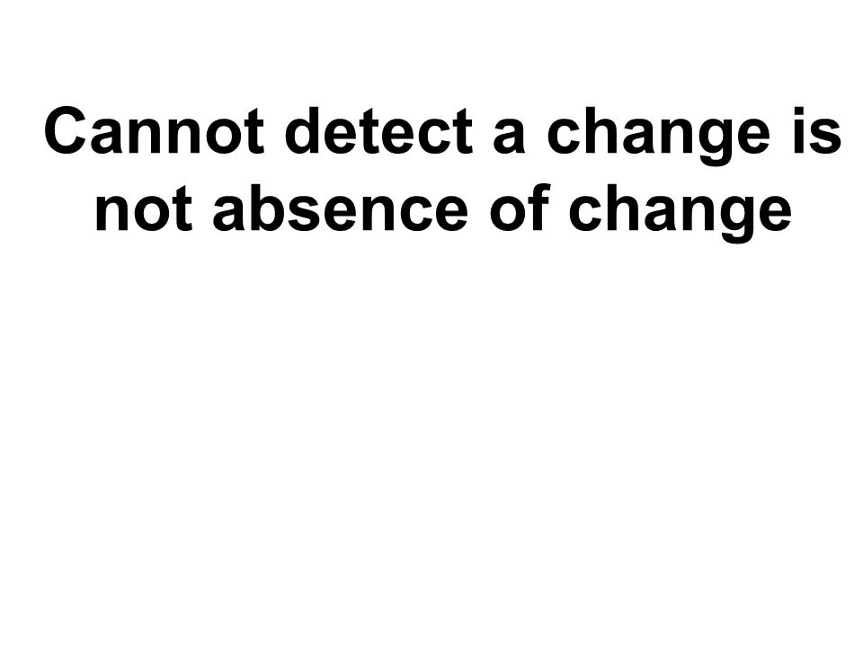 Cannot detect a change is not absence of change