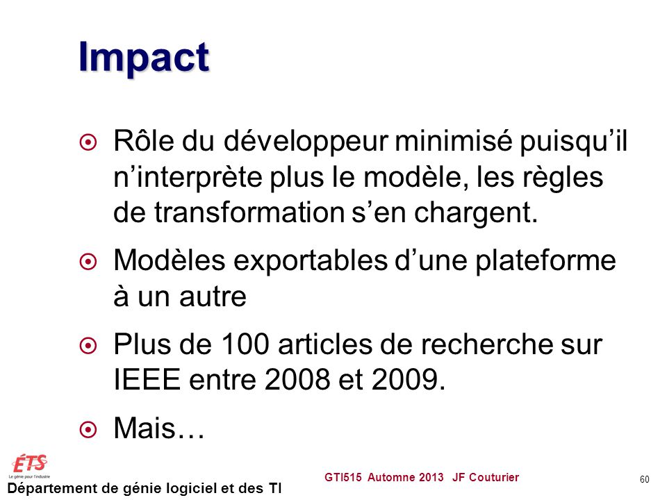 Impact Rôle du développeur minimisé puisqu'il n'interprète plus le modèle, les règles de transformation s'en chargent.