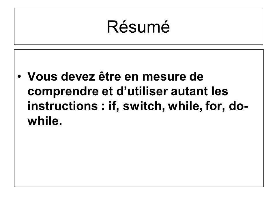 Résumé Vous devez être en mesure de comprendre et d'utiliser autant les instructions : if, switch, while, for, do-while.