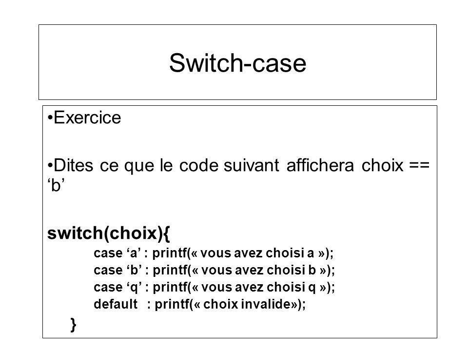 Switch-case Exercice. Dites ce que le code suivant affichera choix == 'b' switch(choix){ case 'a' : printf(« vous avez choisi a »);