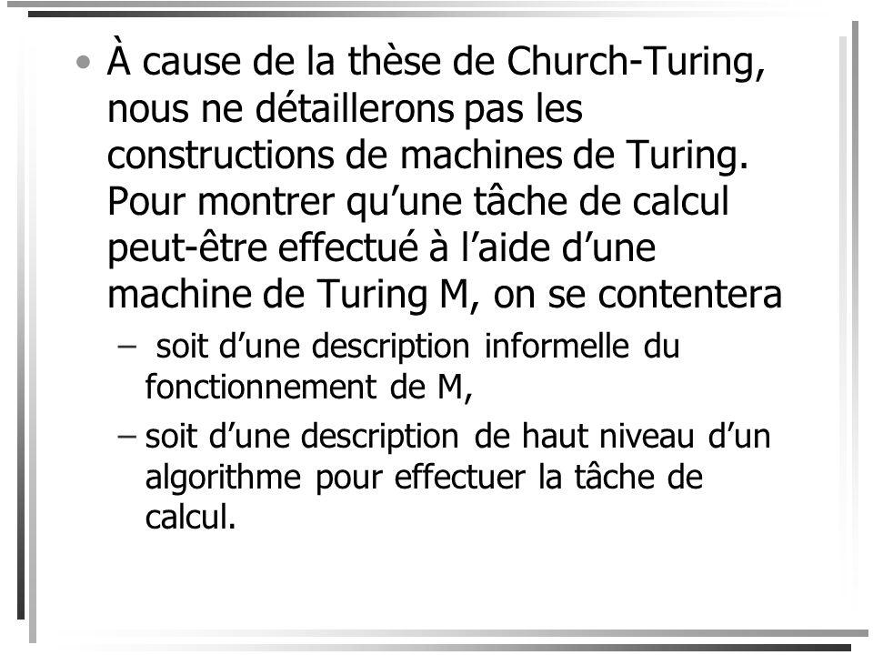 À cause de la thèse de Church-Turing, nous ne détaillerons pas les constructions de machines de Turing. Pour montrer qu'une tâche de calcul peut-être effectué à l'aide d'une machine de Turing M, on se contentera