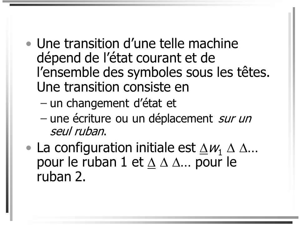 Une transition d'une telle machine dépend de l'état courant et de l'ensemble des symboles sous les têtes. Une transition consiste en