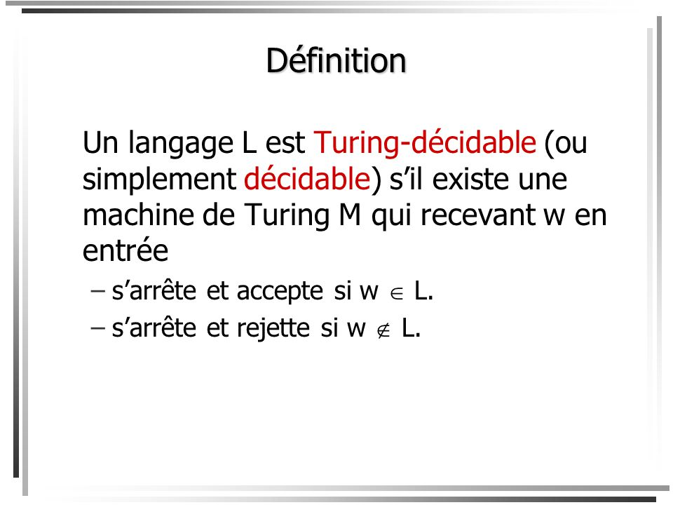Définition Un langage L est Turing-décidable (ou simplement décidable) s'il existe une machine de Turing M qui recevant w en entrée.