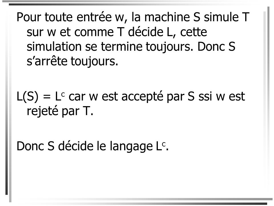 Pour toute entrée w, la machine S simule T sur w et comme T décide L, cette simulation se termine toujours. Donc S s'arrête toujours.