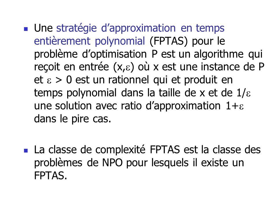 Une stratégie d'approximation en temps entièrement polynomial (FPTAS) pour le problème d'optimisation P est un algorithme qui reçoit en entrée (x,) où x est une instance de P et  > 0 est un rationnel qui et produit en temps polynomial dans la taille de x et de 1/ une solution avec ratio d'approximation 1+ dans le pire cas.