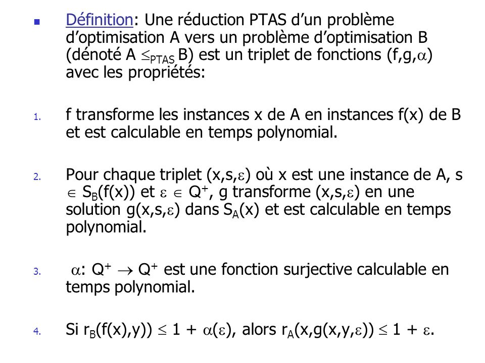 Définition: Une réduction PTAS d'un problème d'optimisation A vers un problème d'optimisation B (dénoté A PTAS B) est un triplet de fonctions (f,g,) avec les propriétés: