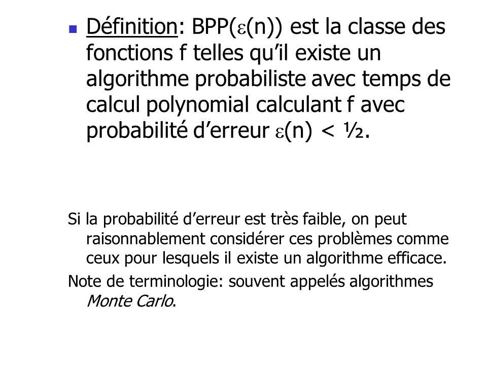 Définition: BPP((n)) est la classe des fonctions f telles qu'il existe un algorithme probabiliste avec temps de calcul polynomial calculant f avec probabilité d'erreur (n) < ½.