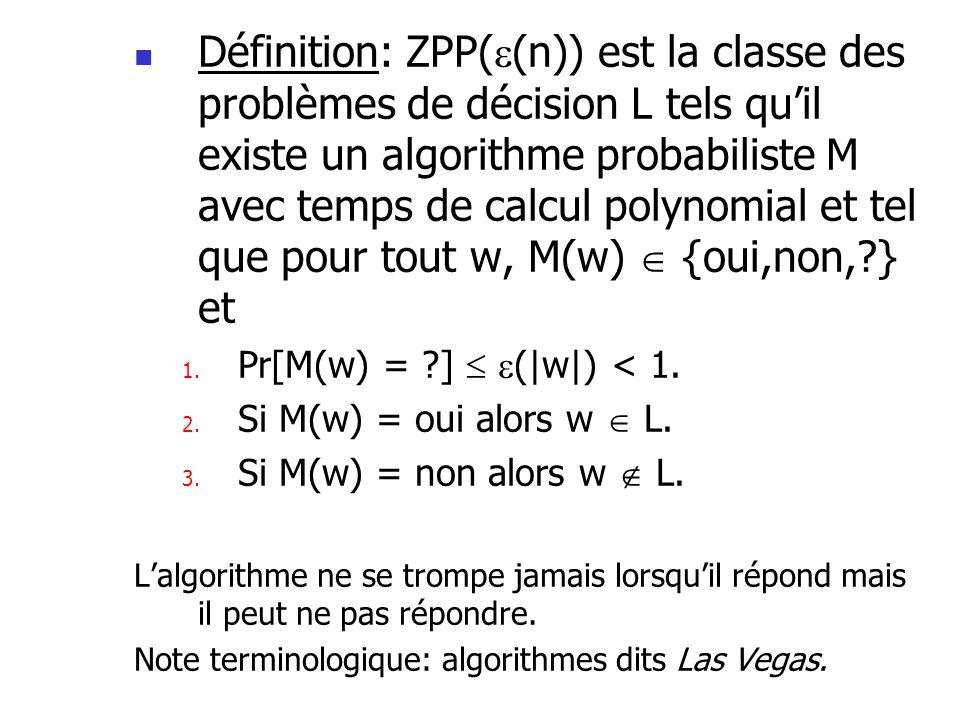 Définition: ZPP((n)) est la classe des problèmes de décision L tels qu'il existe un algorithme probabiliste M avec temps de calcul polynomial et tel que pour tout w, M(w)  {oui,non, } et