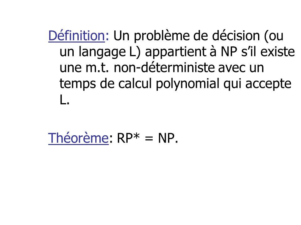 Définition: Un problème de décision (ou un langage L) appartient à NP s'il existe une m.t. non-déterministe avec un temps de calcul polynomial qui accepte L.