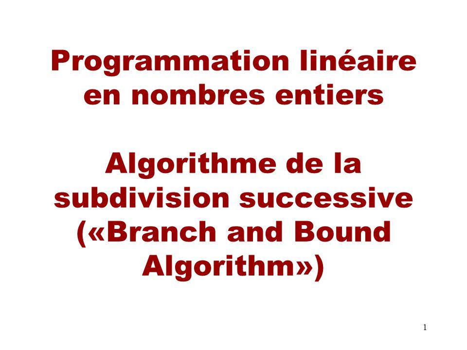 Programmation linéaire en nombres entiers Algorithme de la subdivision successive («Branch and Bound Algorithm»)