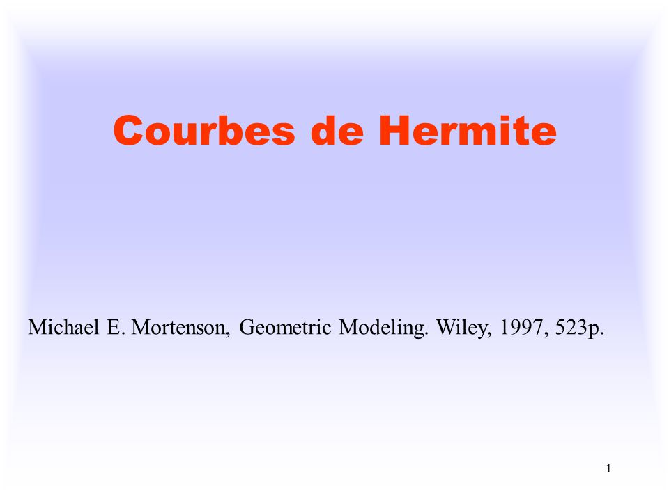 Courbes de Hermite Michael E. Mortenson, Geometric Modeling. Wiley, 1997, 523p.