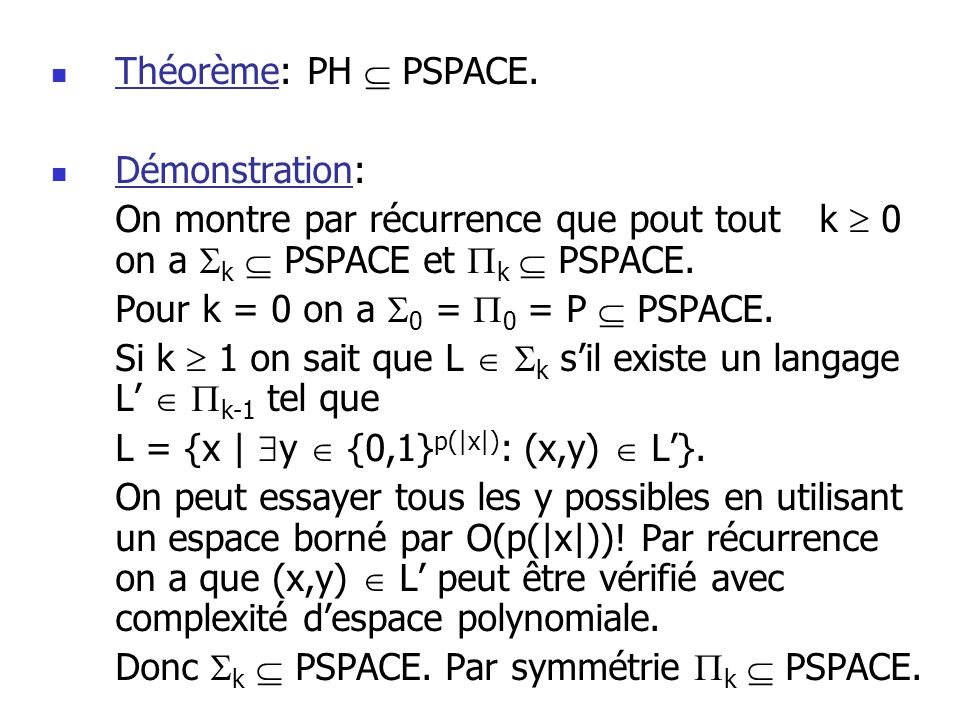 Théorème: PH  PSPACE. Démonstration: On montre par récurrence que pout tout k  0 on a k  PSPACE et k  PSPACE.