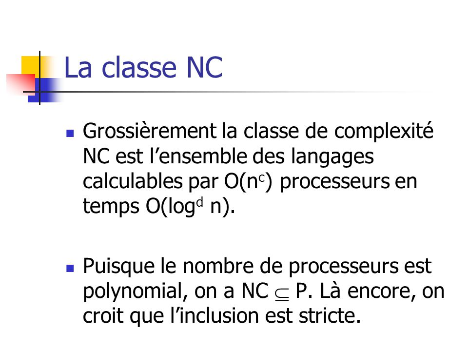 La classe NC Grossièrement la classe de complexité NC est l'ensemble des langages calculables par O(nc) processeurs en temps O(logd n).