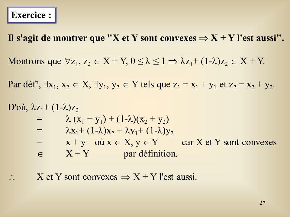 Exercice : Il s agit de montrer que X et Y sont convexes  X + Y l est aussi . Montrons que z1, z2  X + Y, 0 ≤  ≤ 1  z1+ (1-)z2  X + Y.