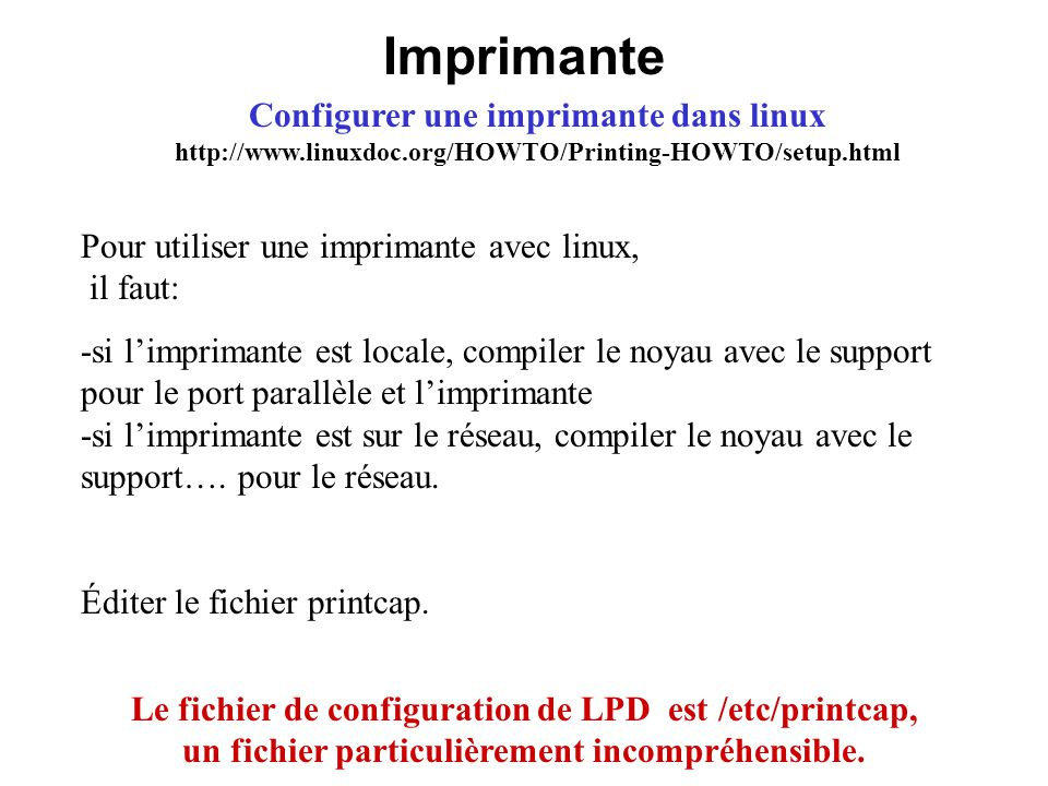 Imprimante Configurer une imprimante dans linux http://www.linuxdoc.org/HOWTO/Printing-HOWTO/setup.html.