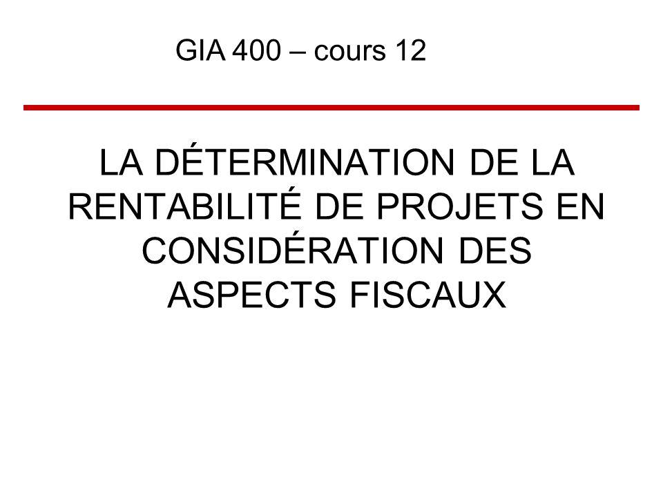 GIA 400 – cours 12 LA DÉTERMINATION DE LA RENTABILITÉ DE PROJETS EN CONSIDÉRATION DES ASPECTS FISCAUX.
