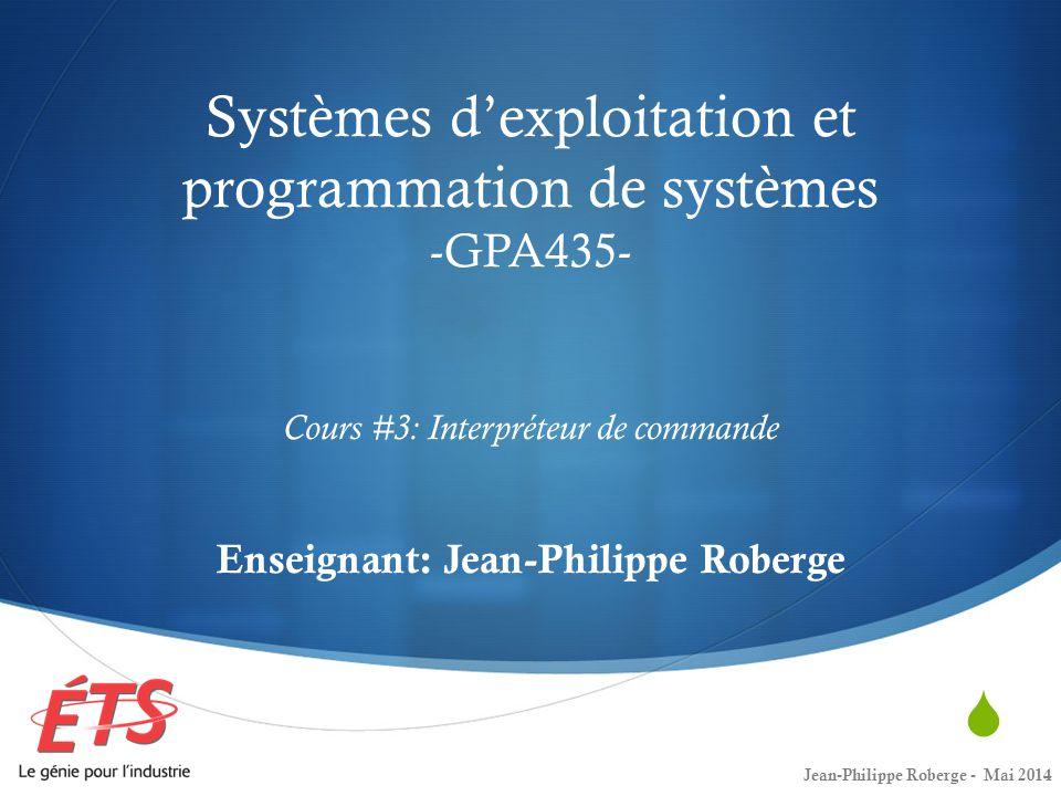 Systèmes d'exploitation et programmation de systèmes -GPA435- Cours #3: Interpréteur de commande Enseignant: Jean-Philippe Roberge