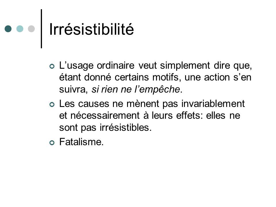 Irrésistibilité L'usage ordinaire veut simplement dire que, étant donné certains motifs, une action s'en suivra, si rien ne l'empêche.
